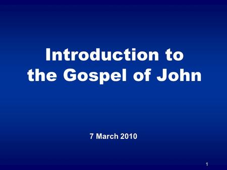 1 Introduction to the Gospel of John 7 March 2010.