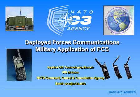 Deployed Forces Communications Military Application of PCS Applied CIS Technologies Branch CIS Division NATO Command, Control & Consultation Agency Email: