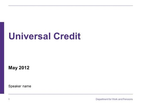 Department for Work and Pensions 1 Universal Credit Speaker name May 2012.