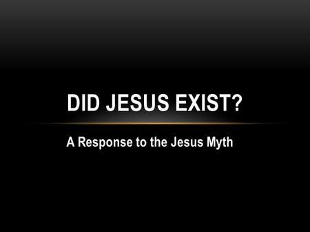 A Response to the Jesus Myth DID JESUS EXIST?. Origins of the Christ Myth Bruno Bauer (1809-1882) -earliest writer to definitely claim that Jesus never.