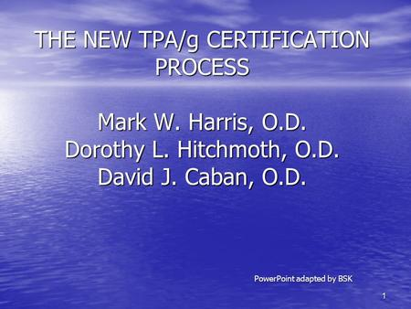 1 THE NEW TPA/g CERTIFICATION PROCESS Mark W. Harris, O.D. Dorothy L. Hitchmoth, O.D. David J. Caban, O.D. PowerPoint adapted by BSK.