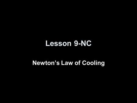 Lesson 9-NC Newton's Law of Cooling. Objectives Use Newton's Law of Cooling to solve problems.
