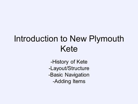 Introduction to New Plymouth Kete -History of Kete -Layout/Structure -Basic Navigation -Adding Items.