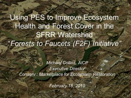 "Using PES to Improve Ecosystem Health and Forest Cover in the SFRR Watershed ""Forests to Faucets (F2F) Initiative"" Michael Collins, AICP Executive Director."
