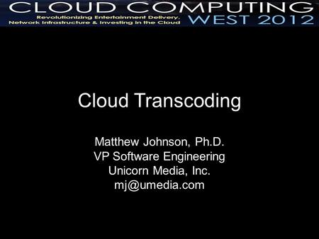 Cloud Transcoding Matthew Johnson, Ph.D. VP Software Engineering Unicorn Media, Inc.