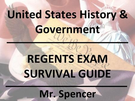United States History & Government REGENTS EXAM SURVIVAL GUIDE Mr. Spencer.