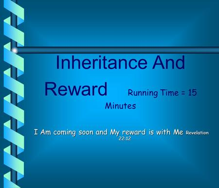 Inheritance And Reward Running Time = 15 Minutes I Am coming soon and My reward is with Me Revelation 22:12.