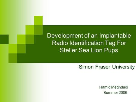 Development of an Implantable Radio Identification Tag For Steller Sea Lion Pups Hamid Meghdadi Summer 2006 Simon Fraser University.