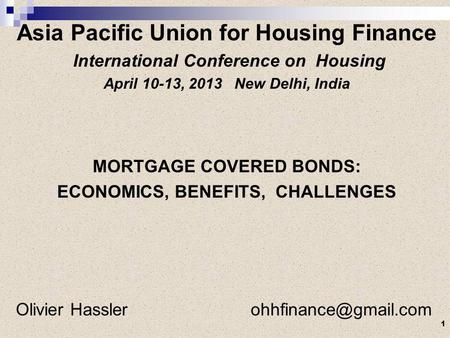 Asia Pacific Union for Housing Finance International Conference on Housing April 10-13, 2013 New Delhi, India MORTGAGE COVERED BONDS: ECONOMICS, BENEFITS,