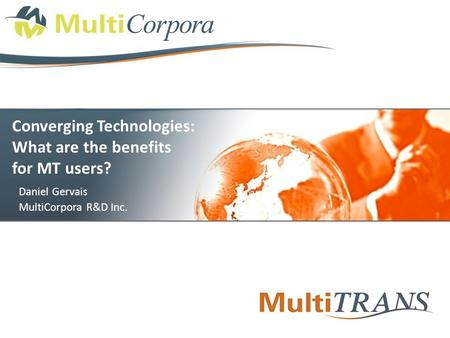 Converging Technologies: What are the benefits for MT users? Daniel Gervais MultiCorpora R&D Inc.