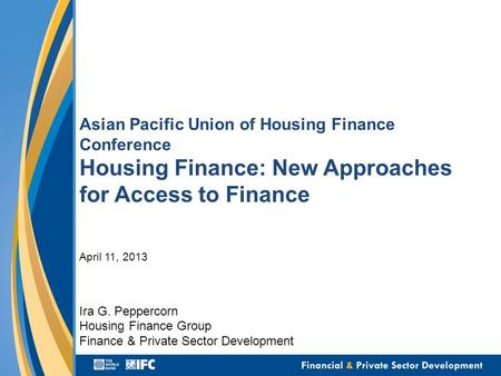 Asian Pacific Union of Housing Finance Conference Housing Finance: New Approaches for Access to Finance April 11, 2013 Ira G. Peppercorn Housing Finance.