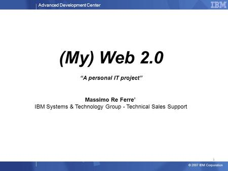 "Advanced Development Center © 2007 IBM Corporation (My) Web 2.0 ""A personal IT project"" Massimo Re Ferre' IBM Systems & Technology Group - Technical Sales."