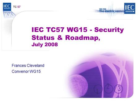 TC 57 IEC TC57 WG15 - Security Status & Roadmap, July 2008 Frances Cleveland Convenor WG15.