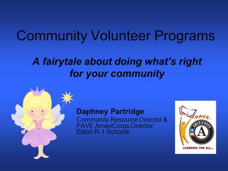Community Volunteer Programs A fairytale about doing what's right for your community Daphney Partridge Community Resource Director & PAVE AmeriCorps Director.