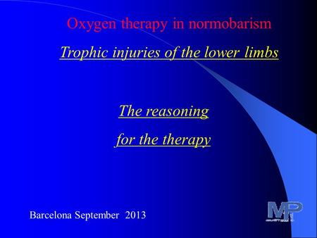 Barcelona September 2013 Oxygen therapy in normobarism Trophic injuries of the lower limbs The reasoning for the therapy.