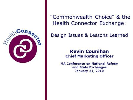 """Commonwealth Choice"" & the Health Connector Exchange: Design Issues & Lessons Learned Kevin Counihan Chief Marketing Officer MA Conference on National."