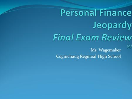 Ms. Wagemaker Coginchaug Reginoal High School Personal Finance Jeopardy CreditInsurance The 5 C's of Credit Savings 100 200 300 400 500.