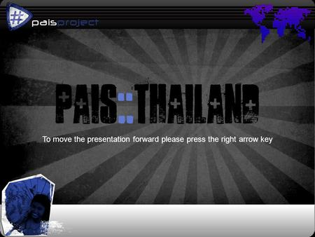 Paisproject p pais::thailand To move the presentation forward please press the right arrow key.