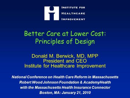 Better Care at Lower Cost: Principles of Design Donald M. Berwick, MD, MPP President and CEO Institute for Healthcare Improvement National Conference on.
