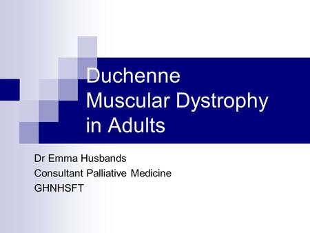 Duchenne Muscular Dystrophy in Adults Dr Emma Husbands Consultant Palliative Medicine GHNHSFT.