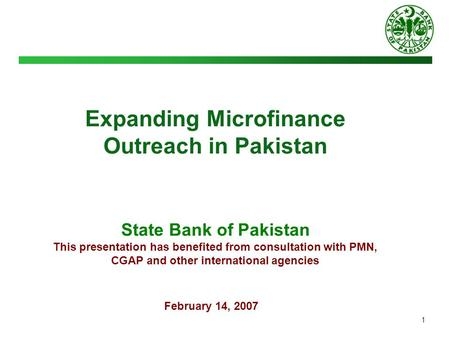 1 Expanding Microfinance Outreach in Pakistan State Bank of Pakistan This presentation has benefited from consultation with PMN, CGAP and other international.