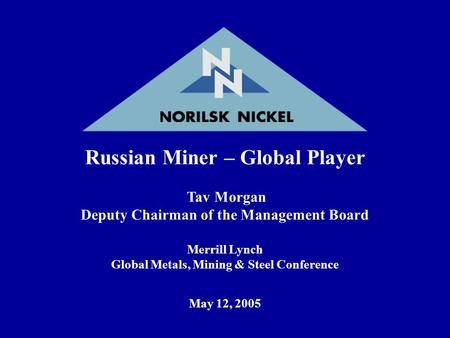 Russian Miner – Global Player Tav Morgan Deputy Chairman of the Management Board Merrill Lynch Global Metals, Mining & Steel Conference May 12, 2005.