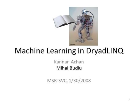 Machine Learning in DryadLINQ Kannan Achan Mihai Budiu MSR-SVC, 1/30/2008 1.