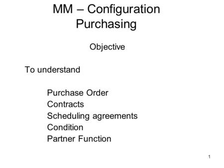 1 MM – Configuration Purchasing Objective To understand Purchase Order Contracts Scheduling agreements Condition Partner Function.