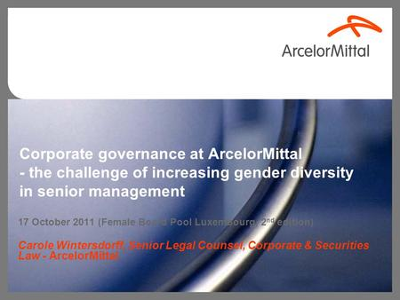 Corporate governance at ArcelorMittal - the challenge of increasing gender diversity in senior management 17 October 2011 (Female Board Pool Luxembourg,