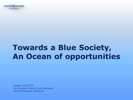 Towards a Blue Society, An Ocean of opportunities Philippe VALLETTE Co-President, World Ocean Network General Manager, Nausicaá.