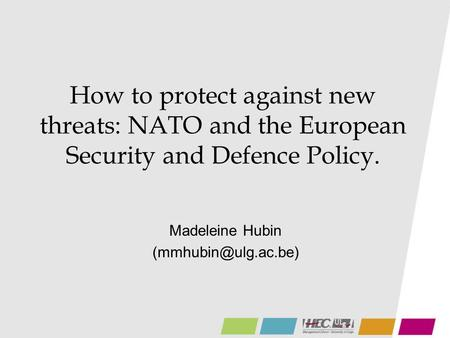 How to protect against new threats: NATO and the European Security and Defence Policy. Madeleine Hubin