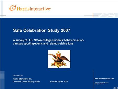 Www.harrisinteractive.com ©2007, Harris Interactive Inc. All rights reserved. Safe Celebration Study 2007 A survey of U.S. NCAA college students' behaviors.