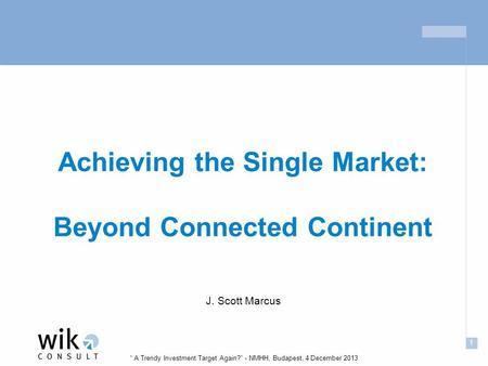 "1 "" A Trendy Investment Target Again?"" - NMHH, Budapest, 4 December 2013 Achieving the Single Market: Beyond Connected Continent J. Scott Marcus."