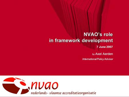 NVAO's role in framework development 7 June 2007 by Axel Aerden International Policy Advisor.