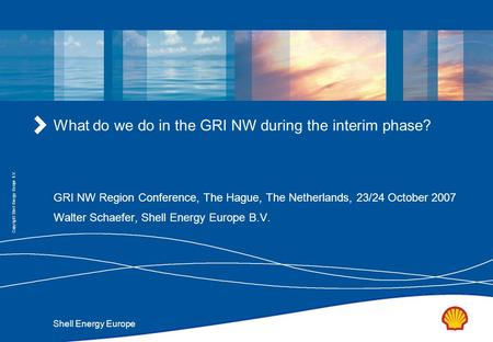 Shell Energy Europe Copyright: Shell Energy Europe B.V. What do we do in the GRI NW during the interim phase? GRI NW Region Conference, The Hague, The.