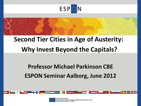 Second Tier Cities in Age of Austerity: Why Invest Beyond the Capitals? Professor Michael Parkinson CBE ESPON Seminar Aalborg, June 2012.