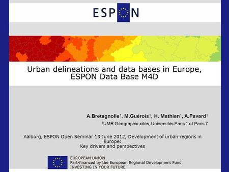 Urban delineations and data bases in Europe, ESPON Data Base M4D A.Bretagnolle 1, M.Guérois 1, H. Mathian 1, A.Pavard 1 1 UMR Géographie-cités, Universités.