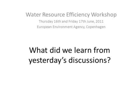 What did we learn from yesterday's discussions? Water Resource Efficiency Workshop Thursday 16th and Friday 17th June, 2011 European Environment Agency,
