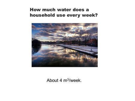 How much water does a household use every week? About 4 m 3 /week.
