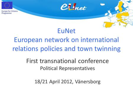 EuNet European network on international relations policies and town twinning First transnational conference Political Representatives 18/21 April 2012,