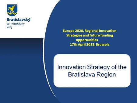 Europe 2020, Regional Innovation Strategies and future funding opportunities 17th April 2013, Brussels Innovation Strategy of the Bratislava Region.