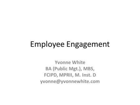 Employee Engagement Yvonne White BA (Public Mgt.), MBS, FCIPD, MPRII, M. Inst. D
