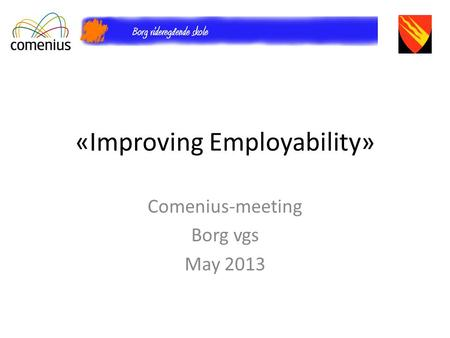 «Improving Employability» Comenius-meeting Borg vgs May 2013.