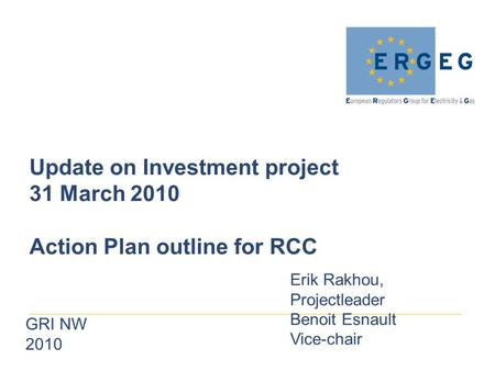GRI NW 2010 Update on Investment project 31 March 2010 Action Plan outline for RCC Erik Rakhou, Projectleader Benoit Esnault Vice-chair.
