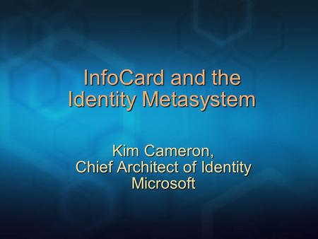 InfoCard and the Identity Metasystem Kim Cameron, Chief Architect of Identity Microsoft.