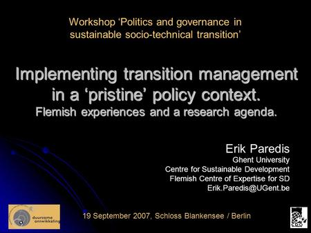 Implementing transition management in a 'pristine' policy context. Flemish experiences and a research agenda. 19 September 2007, Schloss Blankensee / Berlin.