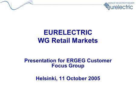 EURELECTRIC WG Retail Markets Presentation for ERGEG Customer Focus Group Helsinki, 11 October 2005.