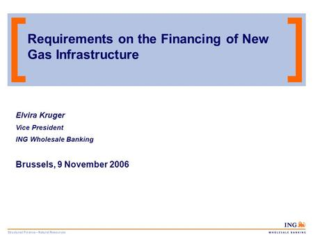Structured Finance – Natural Resources Requirements on the Financing of New Gas Infrastructure Elvira Kruger Vice President ING Wholesale Banking Brussels,