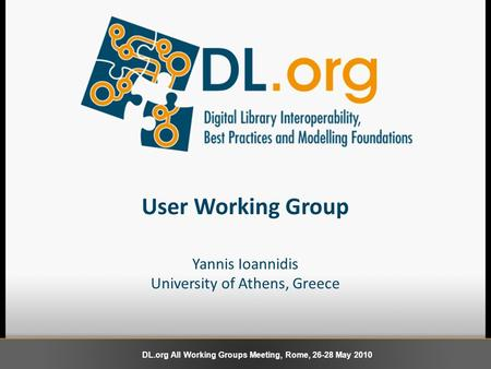 User Working Group Yannis Ioannidis University of Athens, Greece DL.org All Working Groups Meeting, Rome, 26-28 May 2010.