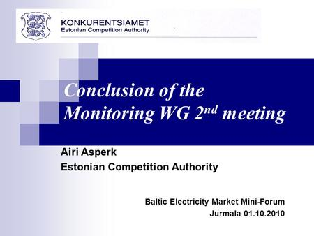 Airi Asperk Estonian Competition Authority Baltic Electricity Market Mini-Forum Jurmala 01.10.2010 Conclusion of the Monitoring WG 2 nd meeting.